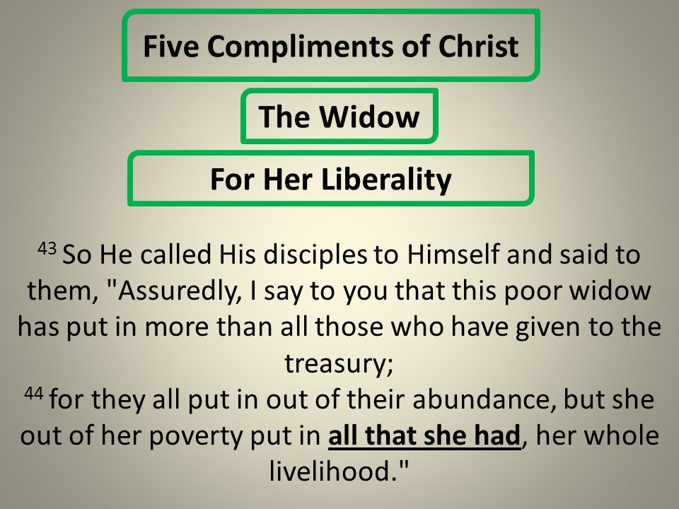 Five Compliments of Christ The Widow For Her Liberality 43 So He called His disciples to Himself and said to them, Assuredly, I say to you that this poor widow has put in more than all those who have given to the treasury; 44 for they all put in out of their abundance, but she out of her poverty put in all that she had, her whole livelihood.