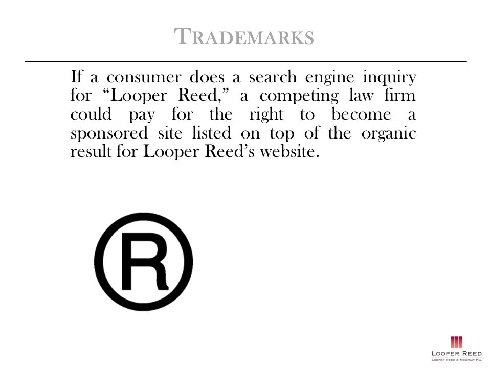 T RADEMARKS If a consumer does a search engine inquiry for Looper Reed, a competing law firm could pay for the right to become a sponsored site listed on top of the organic result for Looper Reed's website.