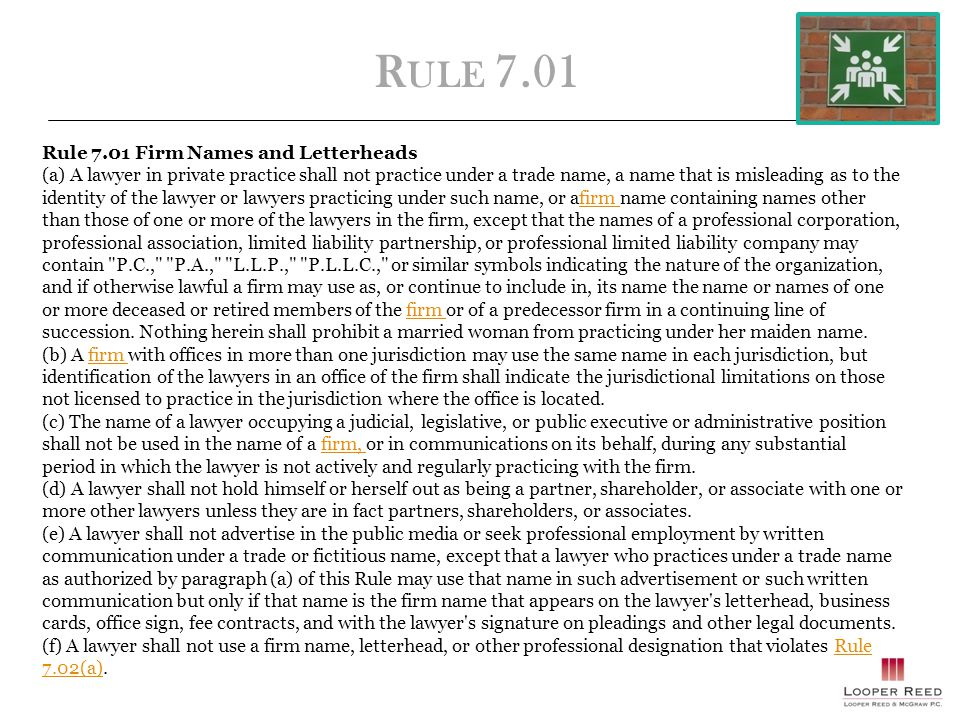 R ULE 7.01 Rule 7.01 Firm Names and Letterheads (a) A lawyer in private practice shall not practice under a trade name, a name that is misleading as to the identity of the lawyer or lawyers practicing under such name, or afirm name containing names other than those of one or more of the lawyers in the firm, except that the names of a professional corporation, professional association, limited liability partnership, or professional limited liability company may contain P.C., P.A., L.L.P., P.L.L.C., or similar symbols indicating the nature of the organization, and if otherwise lawful a firm may use as, or continue to include in, its name the name or names of one or more deceased or retired members of the firm or of a predecessor firm in a continuing line of succession.
