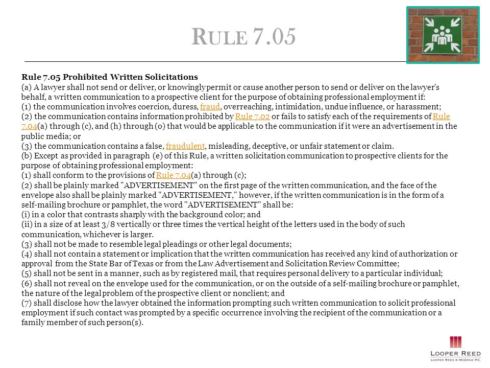 R ULE 7.05 Rule 7.05 Prohibited Written Solicitations (a) A lawyer shall not send or deliver, or knowingly permit or cause another person to send or deliver on the lawyer s behalf, a written communication to a prospective client for the purpose of obtaining professional employment if: (1) the communication involves coercion, duress, fraud, overreaching, intimidation, undue influence, or harassment;fraud (2) the communication contains information prohibited by Rule 7.02 or fails to satisfy each of the requirements of Rule 7.04(a) through (c), and (h) through (o) that would be applicable to the communication if it were an advertisement in the public media; orRule 7.02Rule 7.04 (3) the communication contains a false, fraudulent, misleading, deceptive, or unfair statement or claim.fraudulent (b) Except as provided in paragraph (e) of this Rule, a written solicitation communication to prospective clients for the purpose of obtaining professional employment: (1) shall conform to the provisions of Rule 7.04(a) through (c);Rule 7.04 (2) shall be plainly marked ADVERTISEMENT on the first page of the written communication, and the face of the envelope also shall be plainly marked ADVERTISEMENT, however, if the written communication is in the form of a self-mailing brochure or pamphlet, the word ADVERTISEMENT shall be: (i) in a color that contrasts sharply with the background color; and (ii) in a size of at least 3/8 vertically or three times the vertical height of the letters used in the body of such communication, whichever is larger.