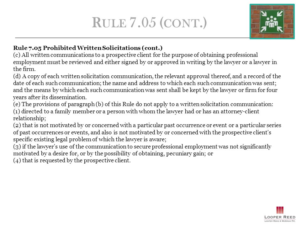R ULE 7.05 ( CONT.) Rule 7.05 Prohibited Written Solicitations (cont.) (c) All written communications to a prospective client for the purpose of obtaining professional employment must be reviewed and either signed by or approved in writing by the lawyer or a lawyer in the firm.
