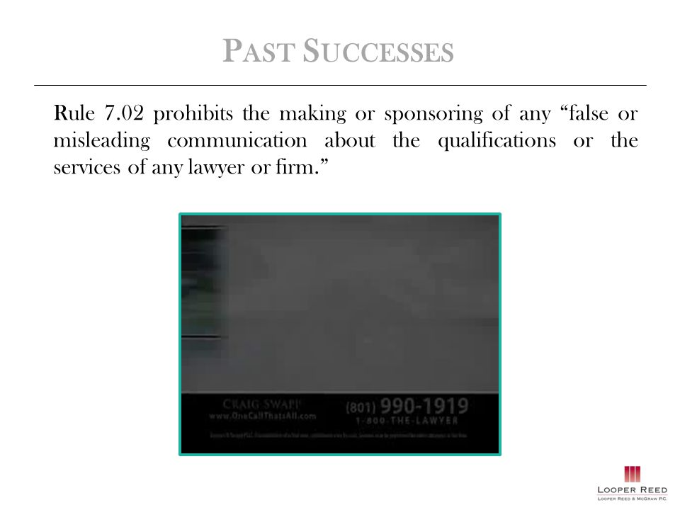 P AST S UCCESSES Rule 7.02 prohibits the making or sponsoring of any false or misleading communication about the qualifications or the services of any lawyer or firm.