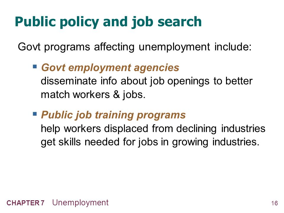 16 CHAPTER 7 Unemployment Public policy and job search Govt programs affecting unemployment include:  Govt employment agencies disseminate info about