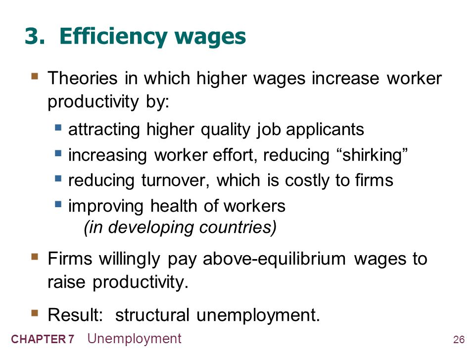 26 CHAPTER 7 Unemployment 3. Efficiency wages  Theories in which higher wages increase worker productivity by:  attracting higher quality job applic