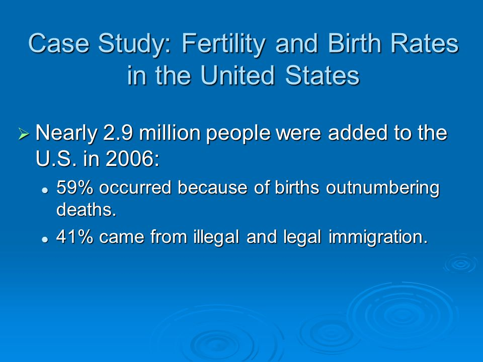 Case Study: Fertility and Birth Rates in the United States  Nearly 2.9 million people were added to the U.S. in 2006: 59% occurred because of births