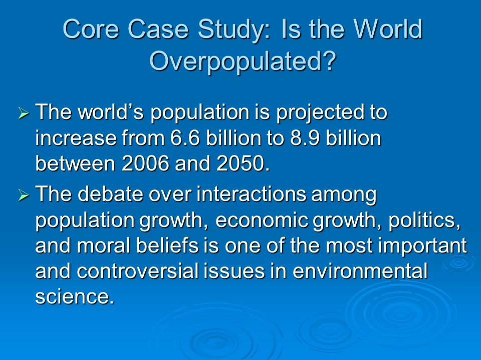 Core Case Study: Is the World Overpopulated?  The world's population is projected to increase from 6.6 billion to 8.9 billion between 2006 and 2050.