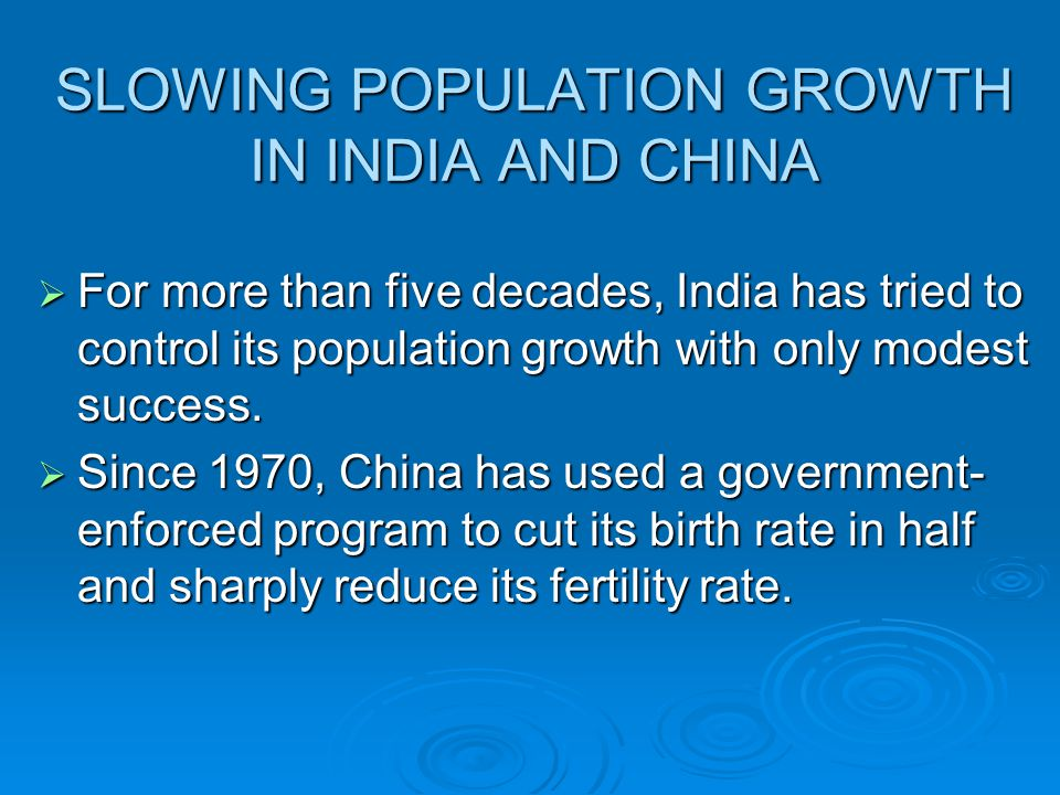SLOWING POPULATION GROWTH IN INDIA AND CHINA  For more than five decades, India has tried to control its population growth with only modest success.