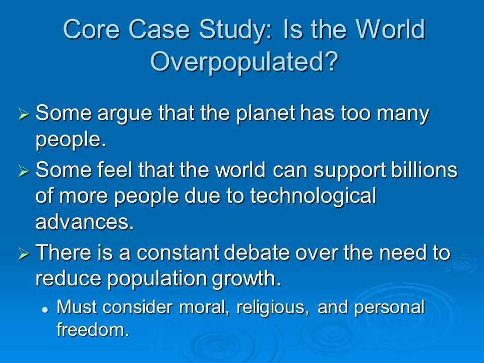 Core Case Study: Is the World Overpopulated?  Some argue that the planet has too many people.  Some feel that the world can support billions of more