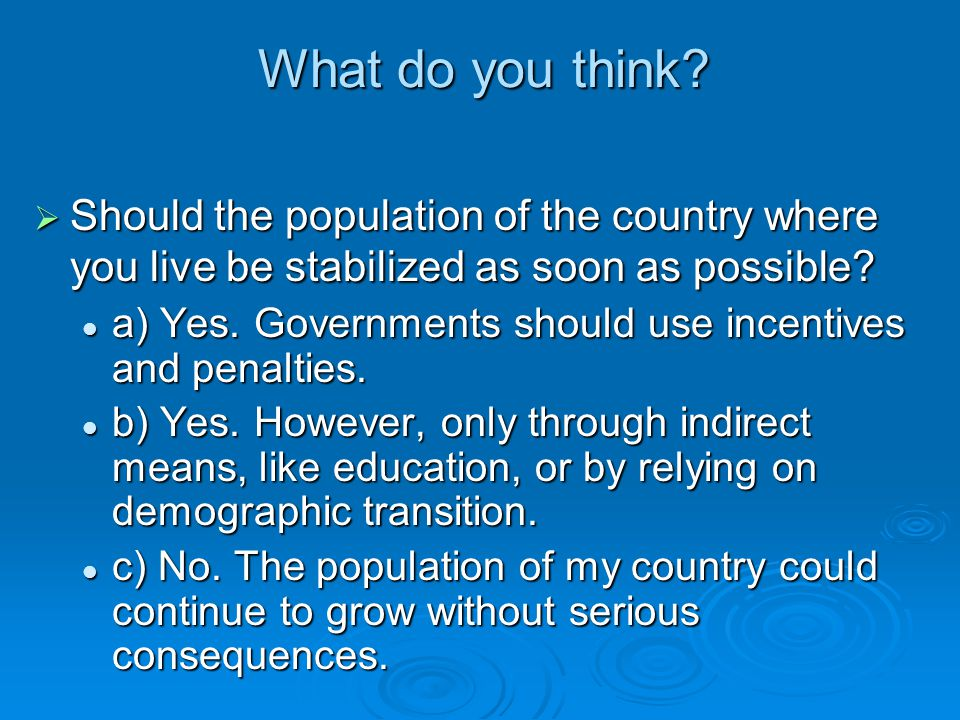 What do you think?  Should the population of the country where you live be stabilized as soon as possible? a) Yes. Governments should use incentives