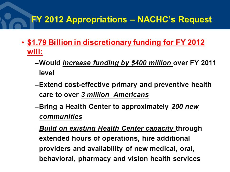 FY 2012 Appropriations – NACHC's Request $1.79 Billion in discretionary funding for FY 2012 will: –Would increase funding by $400 million over FY 2011 level –Extend cost-effective primary and preventive health care to over 3 million Americans –Bring a Health Center to approximately 200 new communities –Build on existing Health Center capacity through extended hours of operations, hire additional providers and availability of new medical, oral, behavioral, pharmacy and vision health services