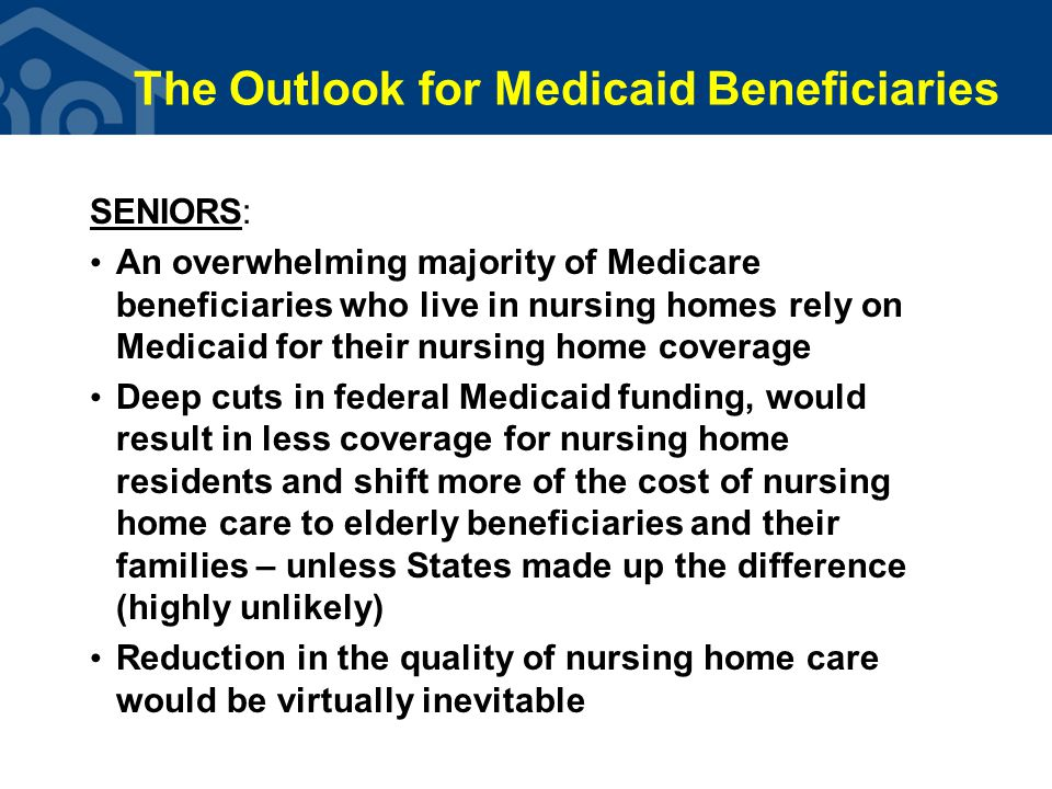 The Outlook for Medicaid Beneficiaries SENIORS: An overwhelming majority of Medicare beneficiaries who live in nursing homes rely on Medicaid for their nursing home coverage Deep cuts in federal Medicaid funding, would result in less coverage for nursing home residents and shift more of the cost of nursing home care to elderly beneficiaries and their families – unless States made up the difference (highly unlikely) Reduction in the quality of nursing home care would be virtually inevitable