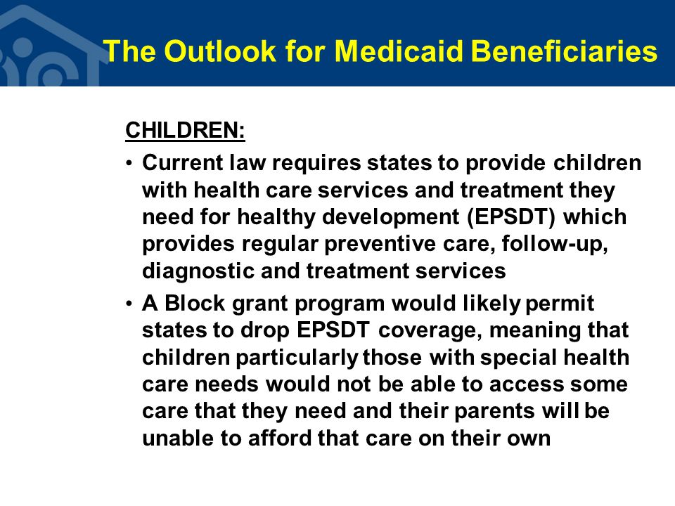 The Outlook for Medicaid Beneficiaries CHILDREN: Current law requires states to provide children with health care services and treatment they need for healthy development (EPSDT) which provides regular preventive care, follow-up, diagnostic and treatment services A Block grant program would likely permit states to drop EPSDT coverage, meaning that children particularly those with special health care needs would not be able to access some care that they need and their parents will be unable to afford that care on their own