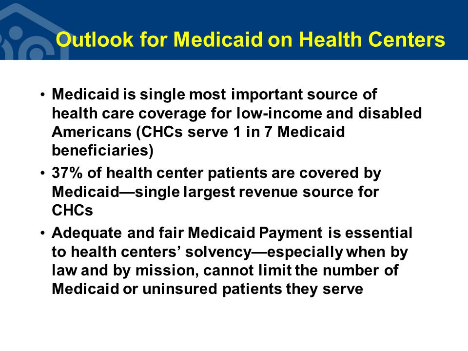 Outlook for Medicaid on Health Centers Medicaid is single most important source of health care coverage for low-income and disabled Americans (CHCs serve 1 in 7 Medicaid beneficiaries) 37% of health center patients are covered by Medicaid—single largest revenue source for CHCs Adequate and fair Medicaid Payment is essential to health centers' solvency—especially when by law and by mission, cannot limit the number of Medicaid or uninsured patients they serve