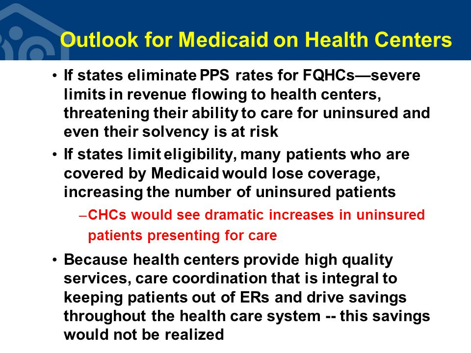 Outlook for Medicaid on Health Centers If states eliminate PPS rates for FQHCs—severe limits in revenue flowing to health centers, threatening their ability to care for uninsured and even their solvency is at risk If states limit eligibility, many patients who are covered by Medicaid would lose coverage, increasing the number of uninsured patients –CHCs would see dramatic increases in uninsured patients presenting for care Because health centers provide high quality services, care coordination that is integral to keeping patients out of ERs and drive savings throughout the health care system -- this savings would not be realized