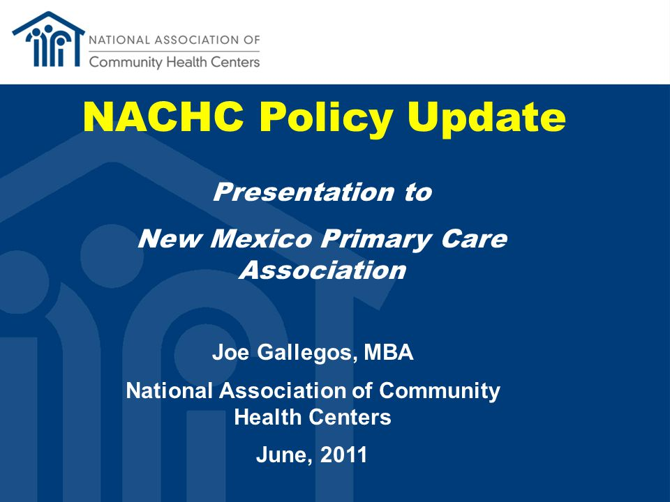 NACHC Policy Update Presentation to New Mexico Primary Care Association Joe Gallegos, MBA National Association of Community Health Centers June, 2011