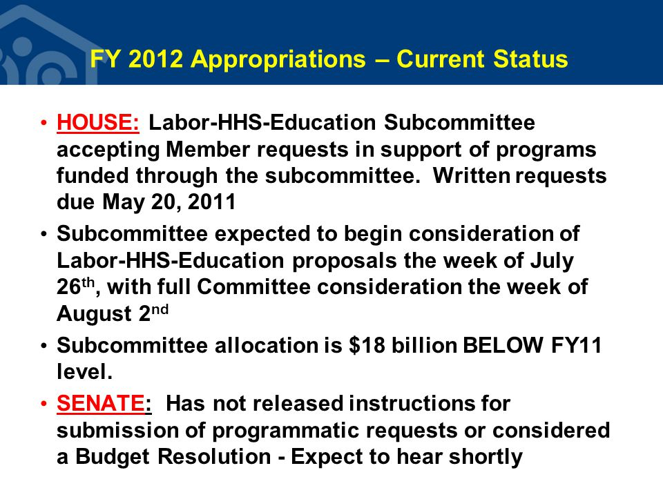 FY 2012 Appropriations – Current Status HOUSE: Labor-HHS-Education Subcommittee accepting Member requests in support of programs funded through the subcommittee.