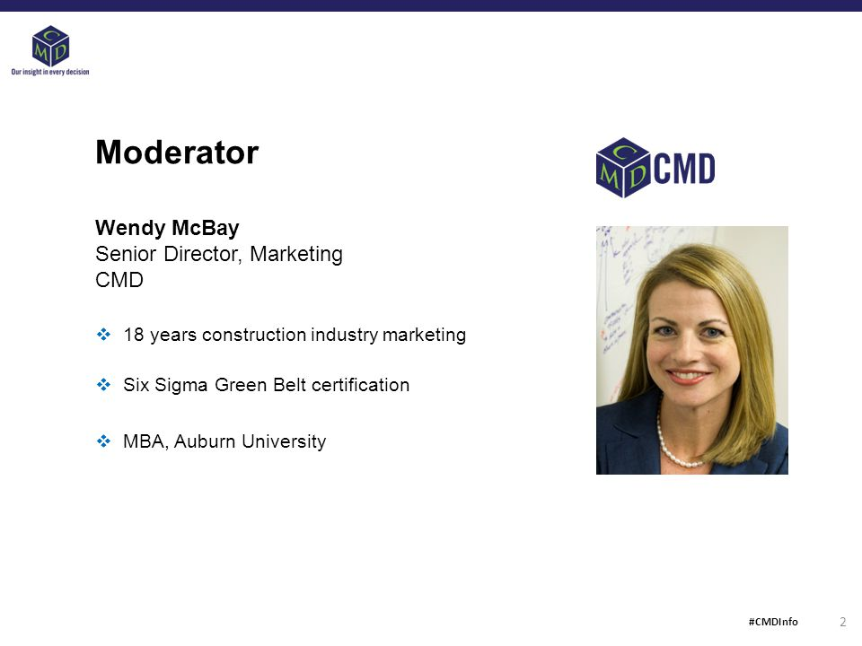 Moderator Wendy McBay Senior Director, Marketing CMD  18 years construction industry marketing  Six Sigma Green Belt certification  MBA, Auburn University 2 #CMDInfo