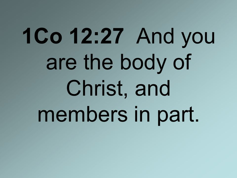 1Co 12:27 And you are the body of Christ, and members in part.