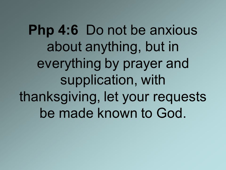 Php 4:6 Do not be anxious about anything, but in everything by prayer and supplication, with thanksgiving, let your requests be made known to God.