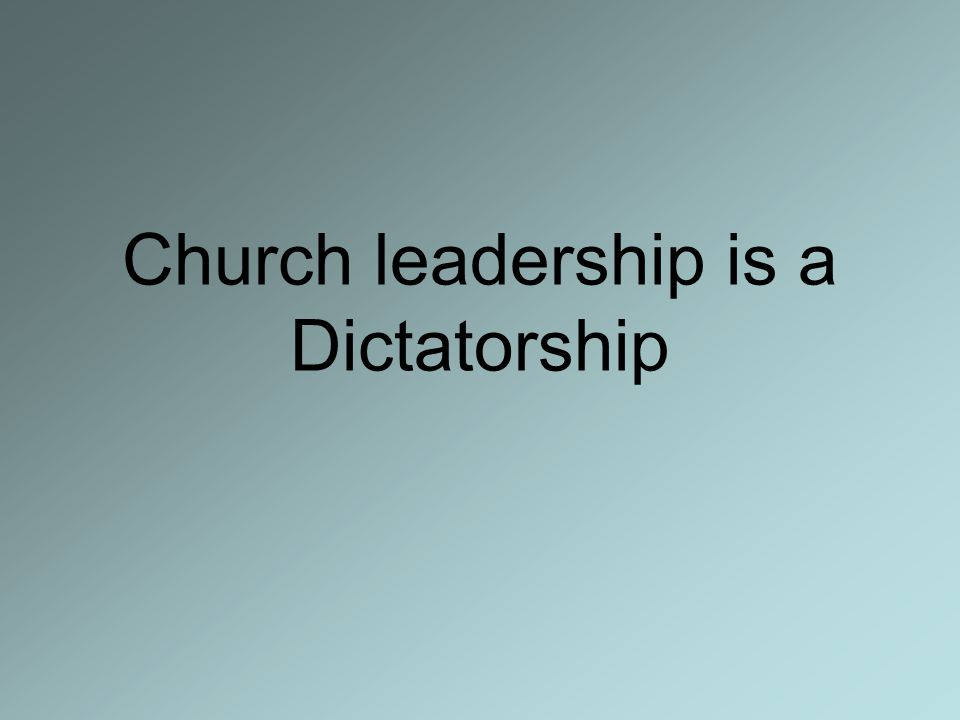 Church leadership is a Dictatorship