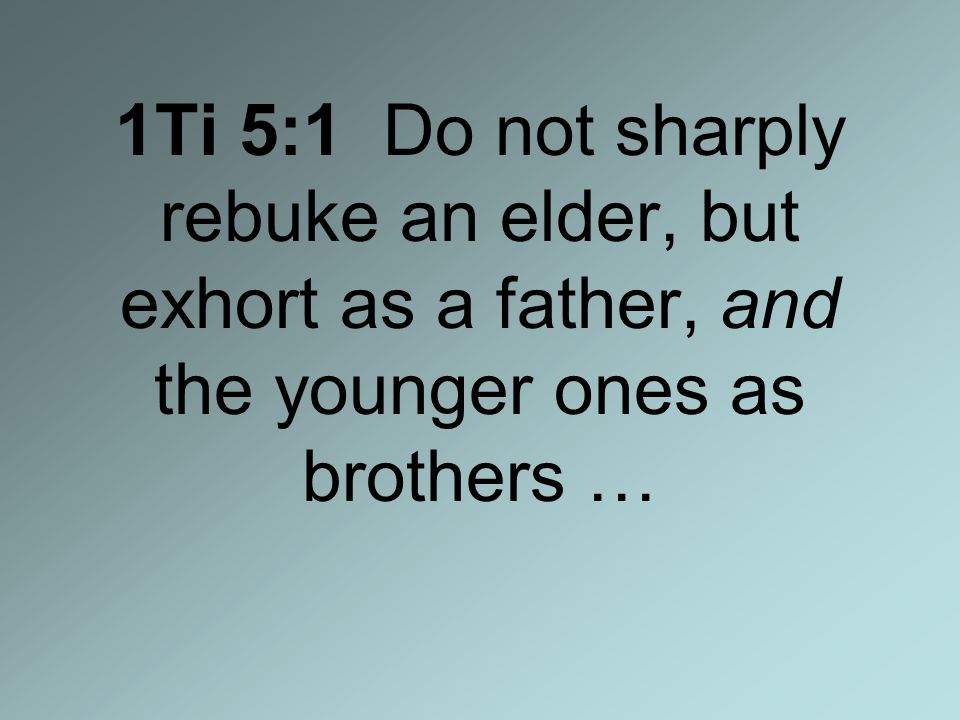 1Ti 5:1 Do not sharply rebuke an elder, but exhort as a father, and the younger ones as brothers …