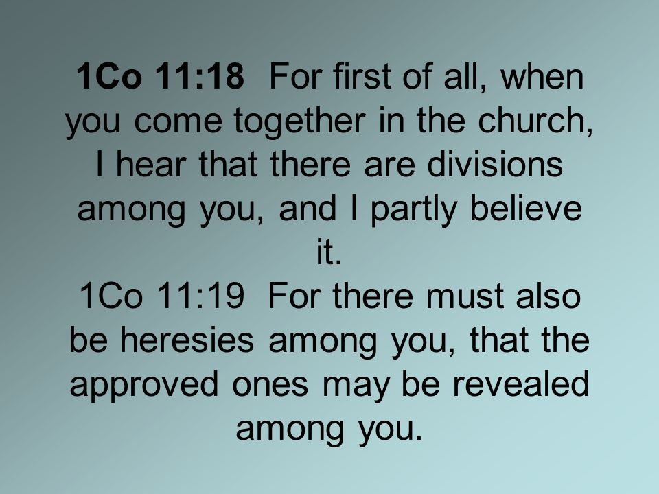 1Co 11:18 For first of all, when you come together in the church, I hear that there are divisions among you, and I partly believe it.