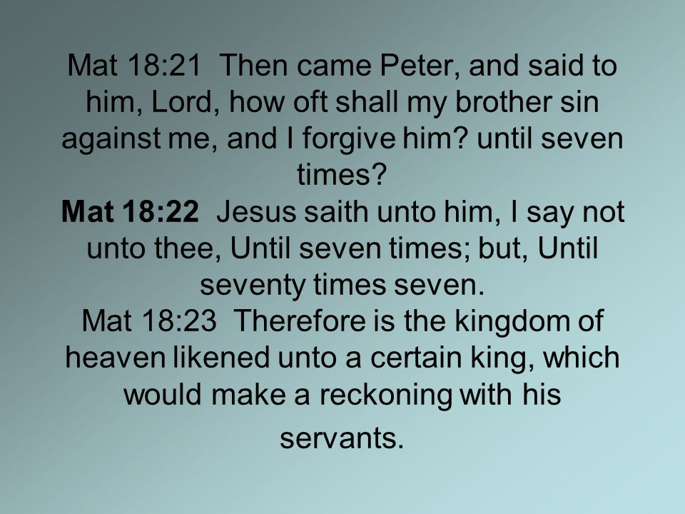 Mat 18:21 Then came Peter, and said to him, Lord, how oft shall my brother sin against me, and I forgive him.