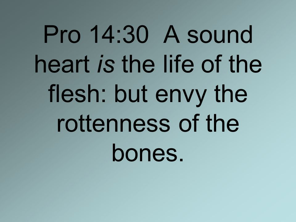 Pro 14:30 A sound heart is the life of the flesh: but envy the rottenness of the bones.