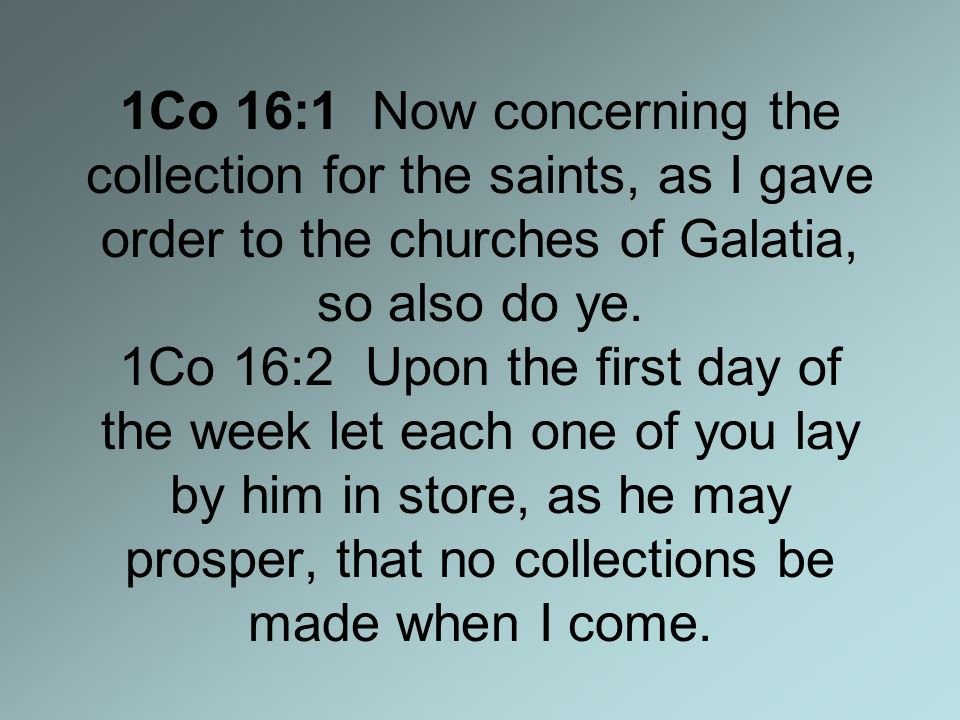 1Co 16:1 Now concerning the collection for the saints, as I gave order to the churches of Galatia, so also do ye.