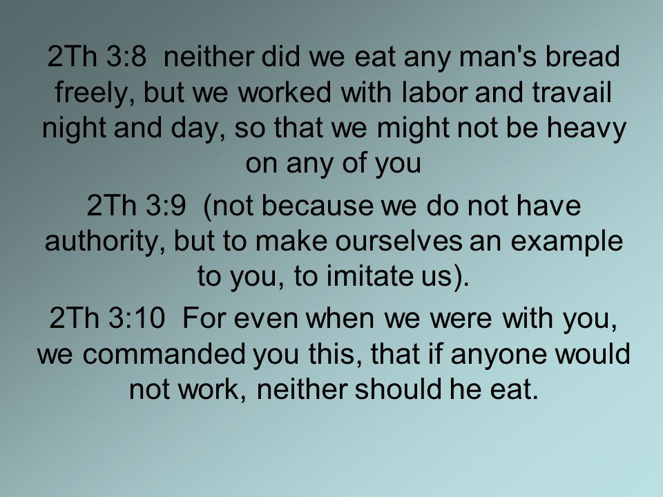 2Th 3:8 neither did we eat any man s bread freely, but we worked with labor and travail night and day, so that we might not be heavy on any of you 2Th 3:9 (not because we do not have authority, but to make ourselves an example to you, to imitate us).