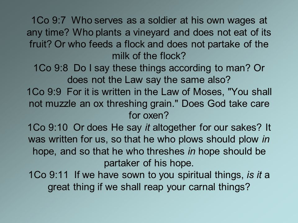 1Co 9:7 Who serves as a soldier at his own wages at any time? Who plants a vineyard and does not eat of its fruit? Or who feeds a flock and does not p