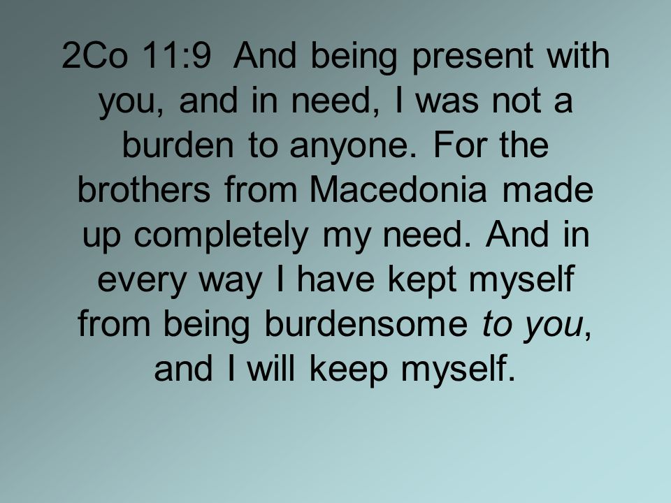 2Co 11:9 And being present with you, and in need, I was not a burden to anyone.