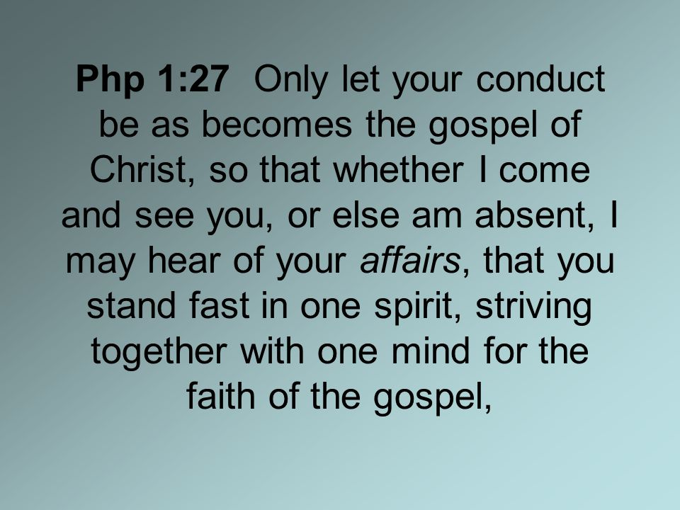 Php 1:27 Only let your conduct be as becomes the gospel of Christ, so that whether I come and see you, or else am absent, I may hear of your affairs, that you stand fast in one spirit, striving together with one mind for the faith of the gospel,