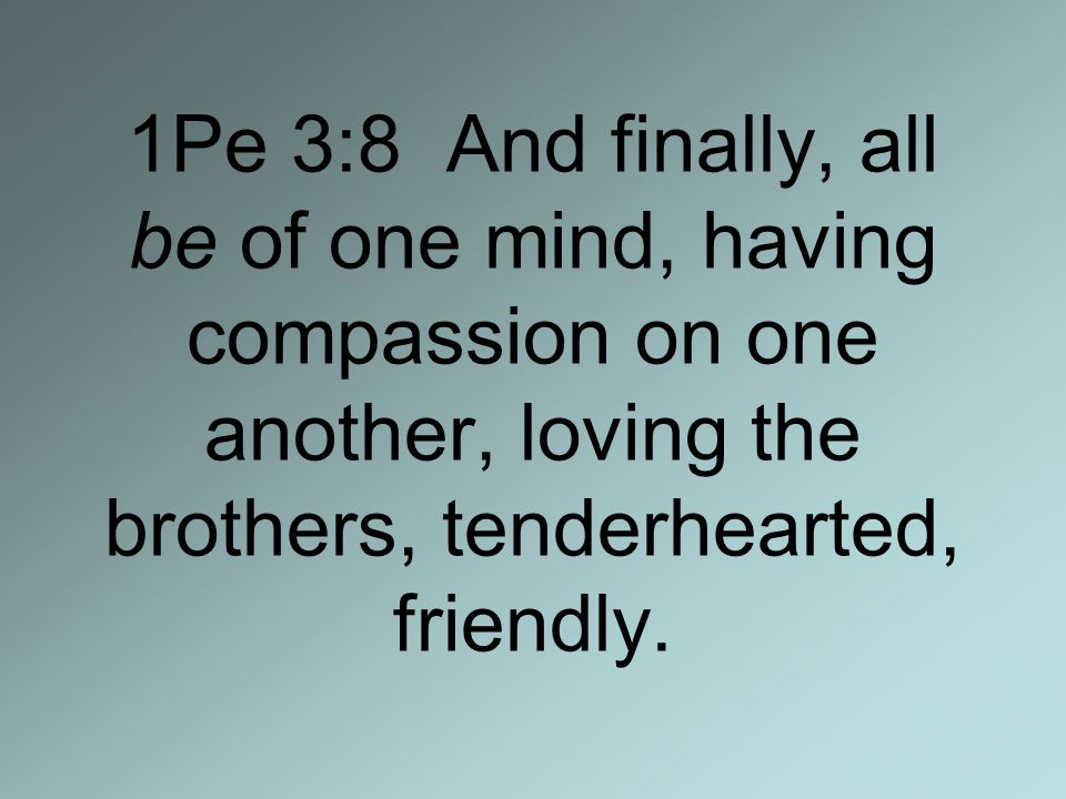 1Pe 3:8 And finally, all be of one mind, having compassion on one another, loving the brothers, tenderhearted, friendly.