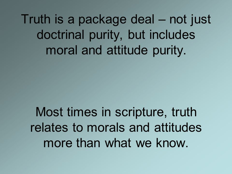 Truth is a package deal – not just doctrinal purity, but includes moral and attitude purity.