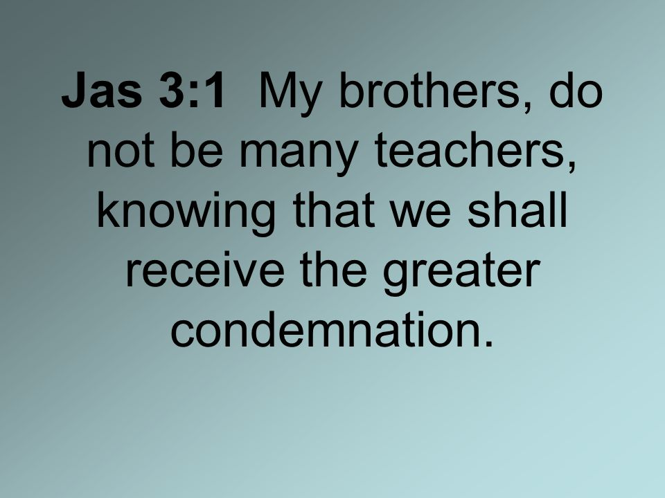 Jas 3:1 My brothers, do not be many teachers, knowing that we shall receive the greater condemnation.
