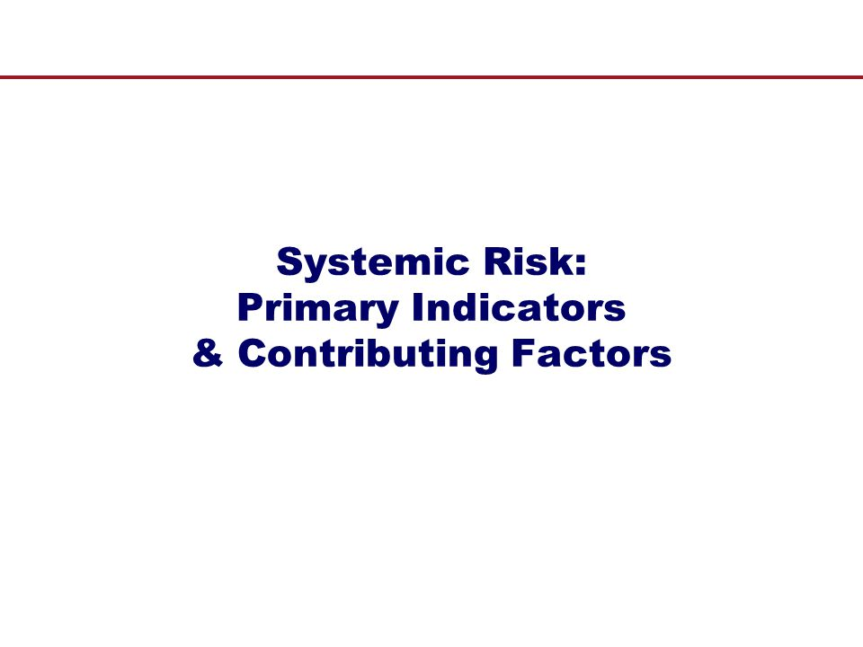Primary Indicators and Contributing Factors  The Question: How to identify systemically risky markets and institutions.