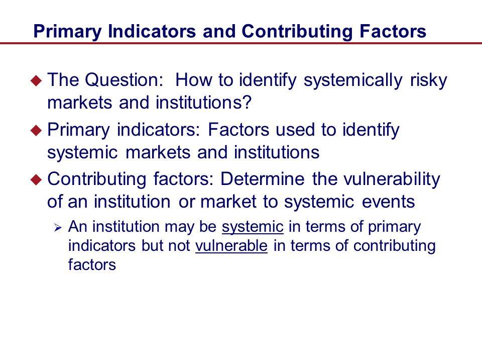 Primary Indicators of Systemic Risk  Size – Macroeconomic Importance of Insurers  Size not limited to conventional measures such as assets  Volume of transactions, exposure to off-balance sheet positions, and derivatives also play a role  Interconnectedness – degree of correlation and potential for contagion among institutions  Lack of substitutability –  Are there effective substitutes for an institution's products.