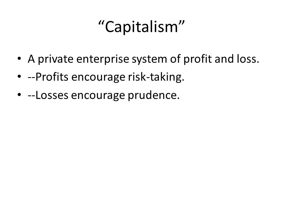 Capitalism A private enterprise system of profit and loss.