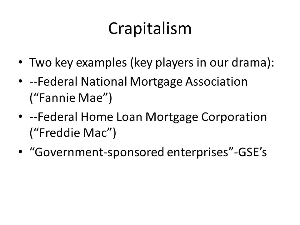 Crapitalism Two key examples (key players in our drama): --Federal National Mortgage Association ( Fannie Mae ) --Federal Home Loan Mortgage Corporation ( Freddie Mac ) Government-sponsored enterprises -GSE's