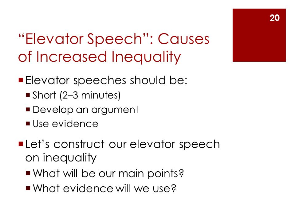 Elevator Speech : Causes of Increased Inequality  Elevator speeches should be:  Short (2–3 minutes)  Develop an argument  Use evidence  Let's construct our elevator speech on inequality  What will be our main points.