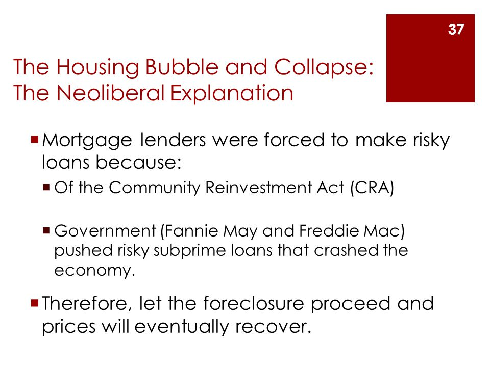 The Housing Bubble and Collapse: The Neoliberal Explanation  Mortgage lenders were forced to make risky loans because:  Of the Community Reinvestment Act (CRA)  Government (Fannie May and Freddie Mac) pushed risky subprime loans that crashed the economy.