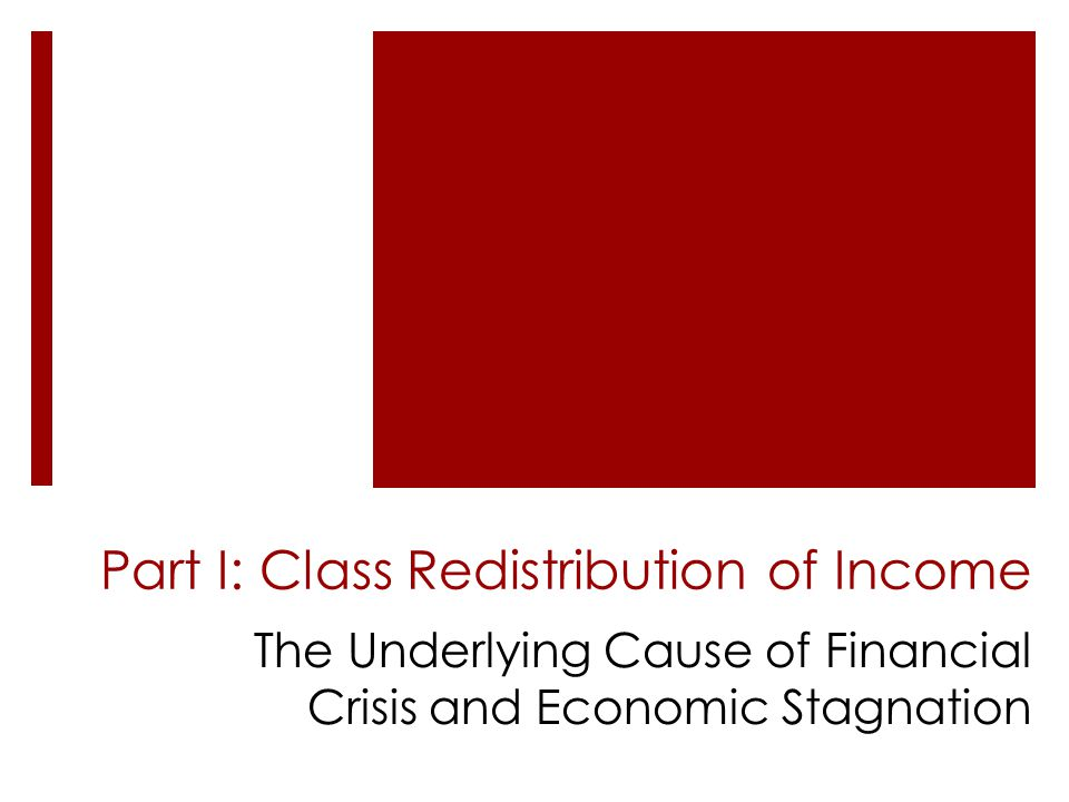 Part I: Class Redistribution of Income The Underlying Cause of Financial Crisis and Economic Stagnation