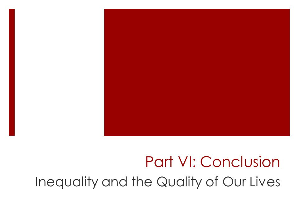 Part VI: Conclusion Inequality and the Quality of Our Lives