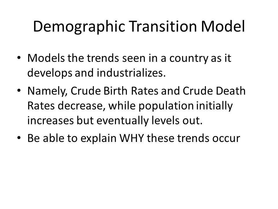 Demographic Transition Model Models the trends seen in a country as it develops and industrializes.