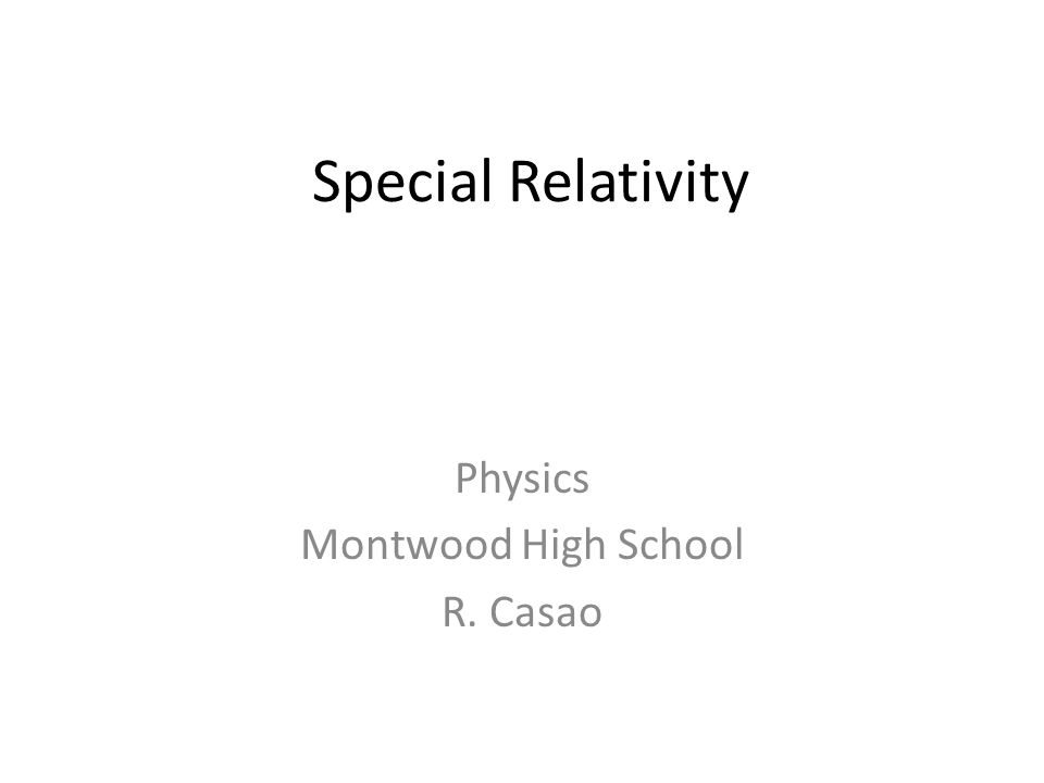 Special Relativity Physics Montwood High School R. Casao