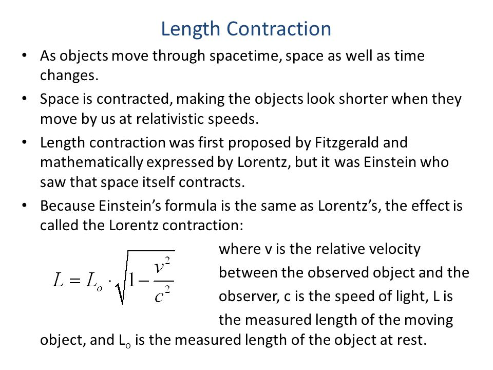 Length Contraction As objects move through spacetime, space as well as time changes. Space is contracted, making the objects look shorter when they mo