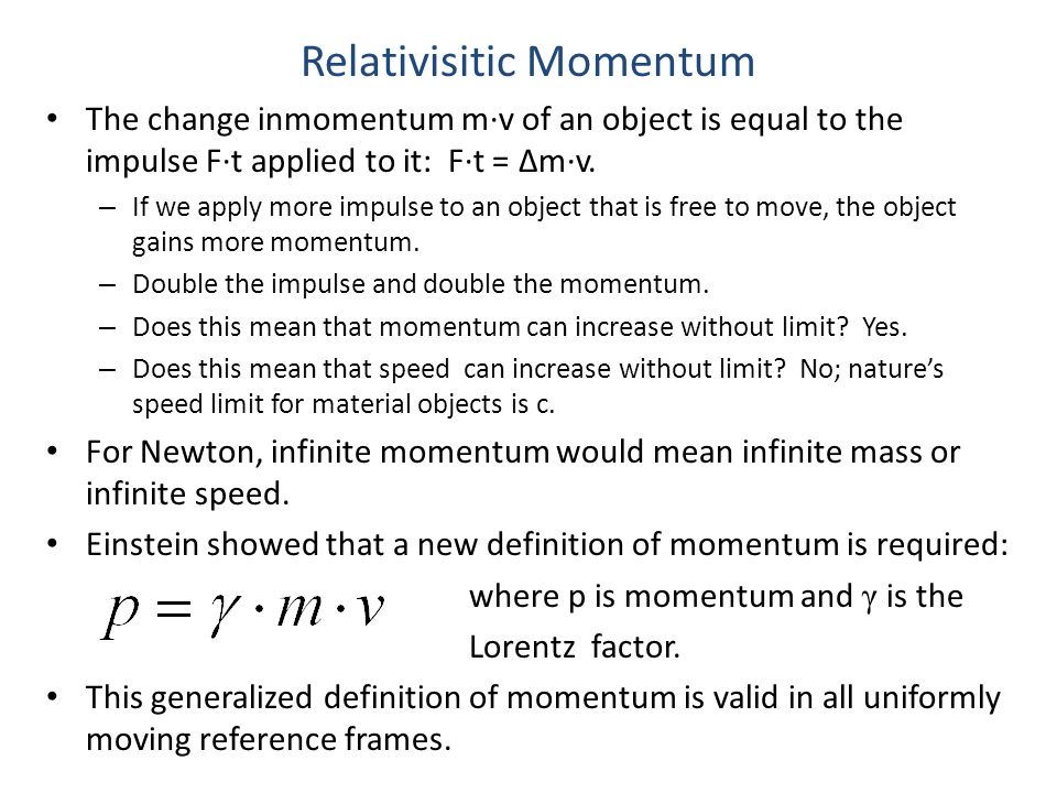 Relativisitic Momentum The change inmomentum m·v of an object is equal to the impulse F·t applied to it: F·t = Δm·v. – If we apply more impulse to an