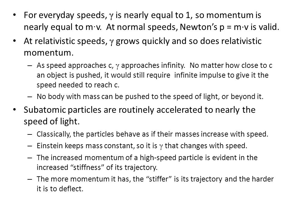 For everyday speeds, γ is nearly equal to 1, so momentum is nearly equal to m · v. At normal speeds, Newton's p = m·v is valid. At relativistic speeds