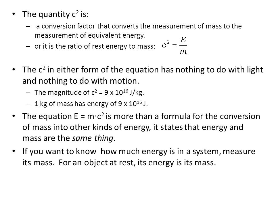 The quantity c 2 is: – a conversion factor that converts the measurement of mass to the measurement of equivalent energy. – or it is the ratio of rest